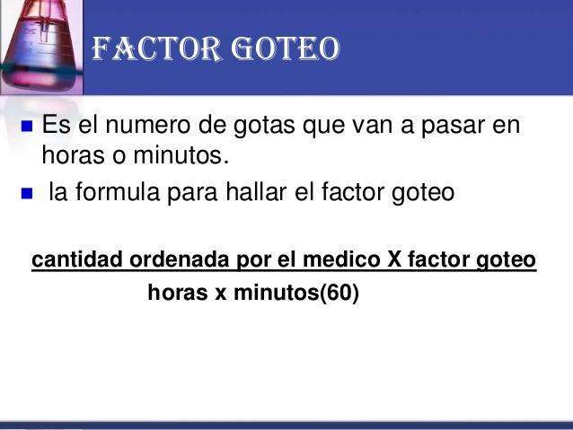 Factor goteo  Es el numero de gotas que van a pasar en horas o minutos.  la formula para hallar el factor goteo cantidad...