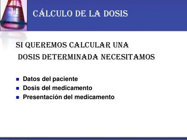 Si queremos calcular una dosis determinada necesitamos:  Datos del paciente  Dosis del medicamento  Presentación del me...