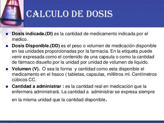 CALCULO DE DOSIS  Dosis indicada.(DI) es la cantidad de medicamento indicada por el medico.  Dosis Disponible.(DD) es el...