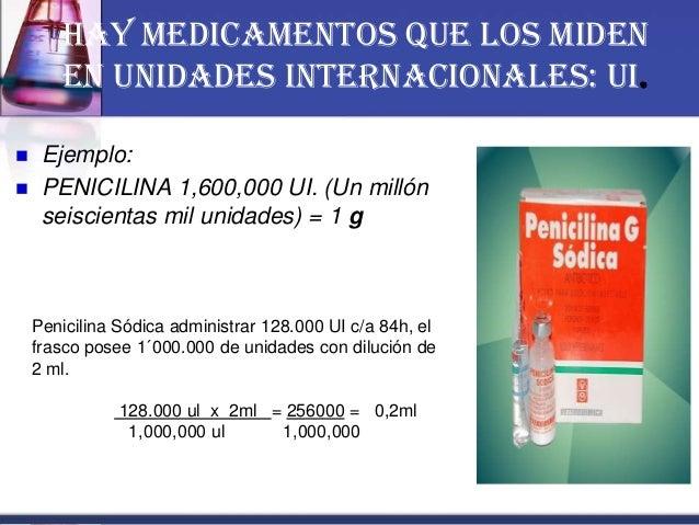 Hay medicamentos que los miden en Unidades Internacionales: UI.  Ejemplo:  PENICILINA 1,600,000 UI. (Un millón seiscient...