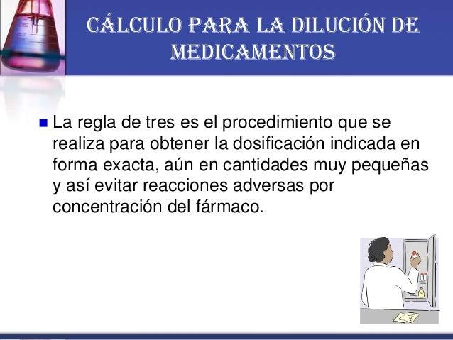 Cálculo para la Dilución de Medicamentos  La regla de tres es el procedimiento que se realiza para obtener la dosificació...
