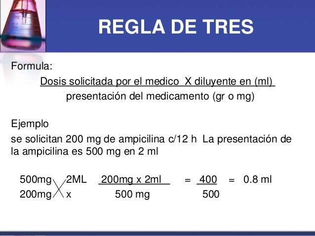 REGLA DE TRES Formula: Dosis solicitada por el medico X diluyente en (ml) presentación del medicamento (gr o mg) Ejemplo s...