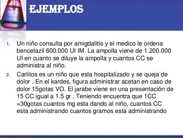 Ejemplos 1. Un niño consulta por amigdalitis y el medico le ordena bencetazil 600.000 UI IM. La ampolla viene de 1.200.000...