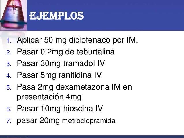 Ejemplos 1. Aplicar 50 mg diclofenaco por IM. 2. Pasar 0.2mg de teburtalina 3. Pasar 30mg tramadol IV 4. Pasar 5mg ranitid...