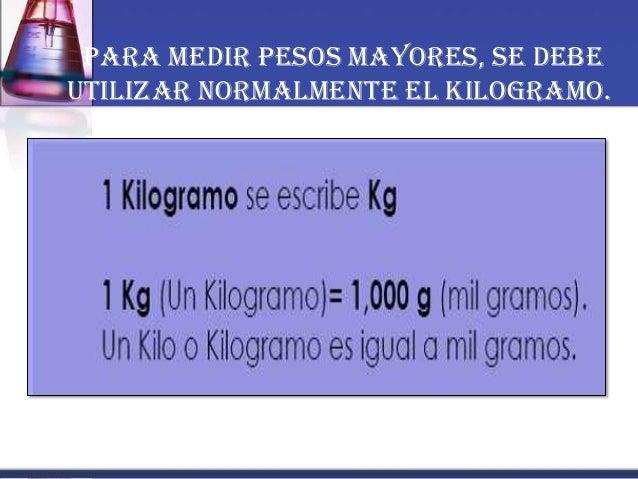 Para medir pesos mayores, se debe utilizar normalmente el Kilogramo.