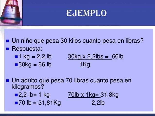 EJEMPLO  Un niño que pesa 30 kilos cuanto pesa en libras?  Respuesta: 1 kg = 2,2 lb 30kg x 2,2lbs = 66lb 30kg = 66 lb ...