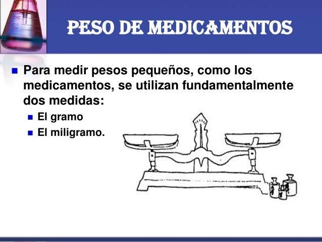 Peso de medicamentos  Para medir pesos pequeños, como los medicamentos, se utilizan fundamentalmente dos medidas:  El gr...