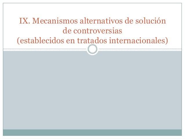 IX. Mecanismos alternativos de solución de controversias (establecidos en tratados internacionales)