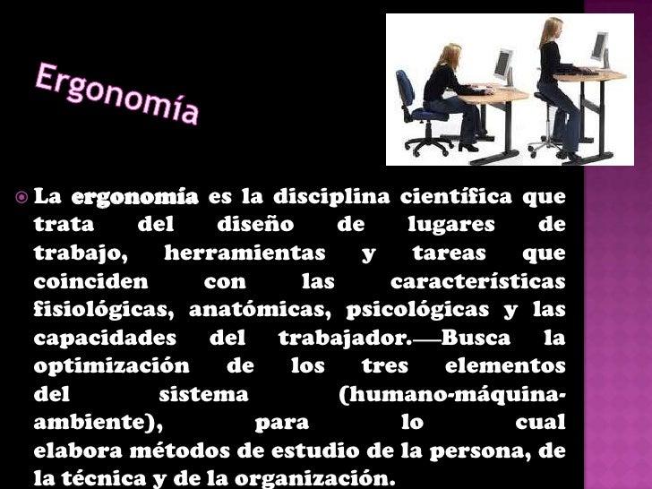    La ergonomía se define como interacciones    entre humanos y los elementos de un    sistema.   Sus             caract...