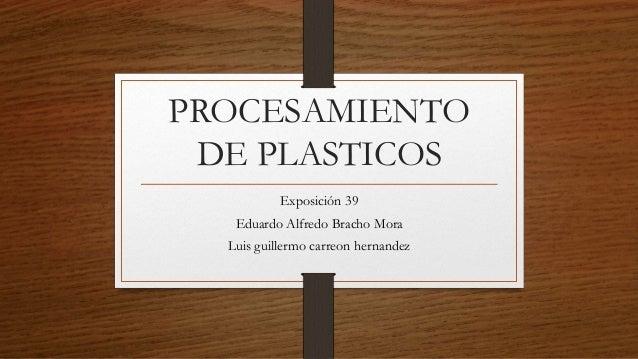 PROCESAMIENTO  DE PLASTICOS  Exposición 39  Eduardo Alfredo Bracho Mora  Luis guillermo carreon hernandez
