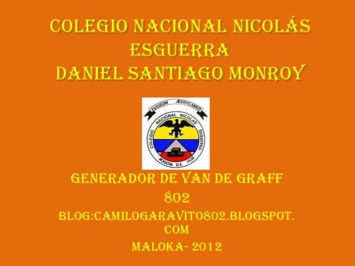 Colegio Nacional Nicolás       EsguerraDaniel Santiago Monroy Generador de Van de Graff           802Blog:camilogaravito80...