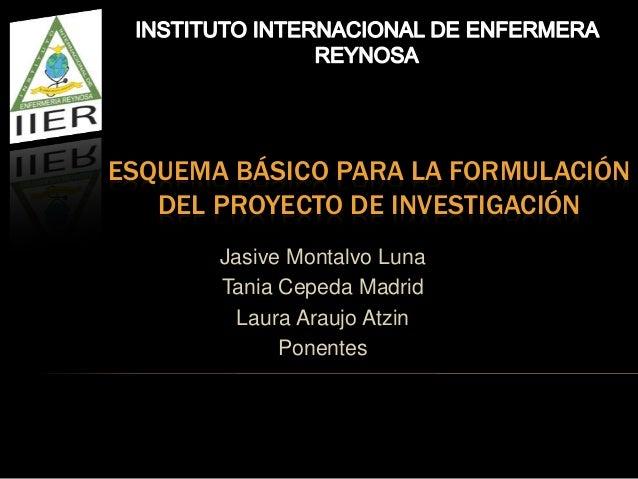 ESQUEMA BÁSICO PARA LA FORMULACIÓN   DEL PROYECTO DE INVESTIGACIÓN       Jasive Montalvo Luna       Tania Cepeda Madrid   ...