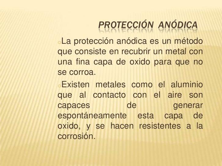 PROTECCIÓN ANÓDICAoLa protección anódica es un métodoque consiste en recubrir un metal conuna fina capa de oxido para que ...