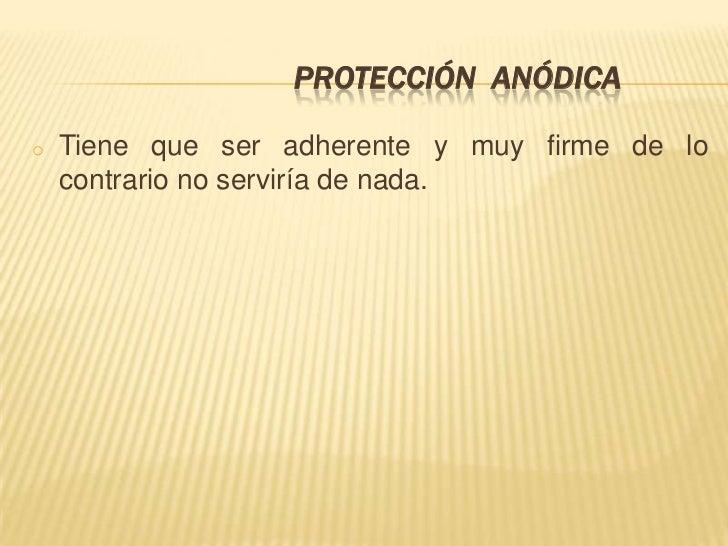 PROTECCIÓN ANÓDICAo   Tiene que ser adherente y muy firme de lo    contrario no serviría de nada.