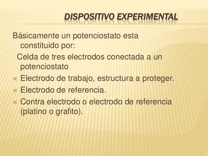 DISPOSITIVO EXPERIMENTALBásicamente un potenciostato esta  constituido por: Celda de tres electrodos conectada a un  poten...