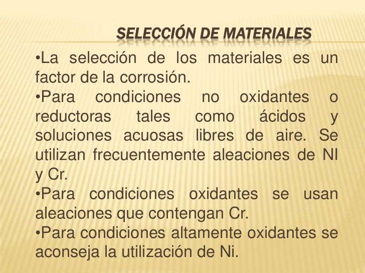 SELECCIÓN DE MATERIALES•La selección de los materiales es unfactor de la corrosión.•Para condiciones no oxidantes oreducto...
