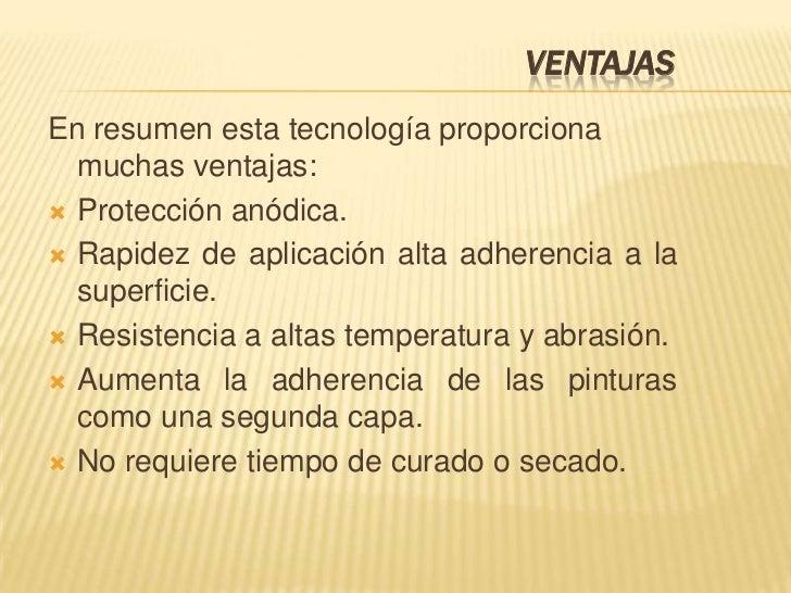 VENTAJASEn resumen esta tecnología proporciona  muchas ventajas: Protección anódica. Rapidez de aplicación alta adherenc...