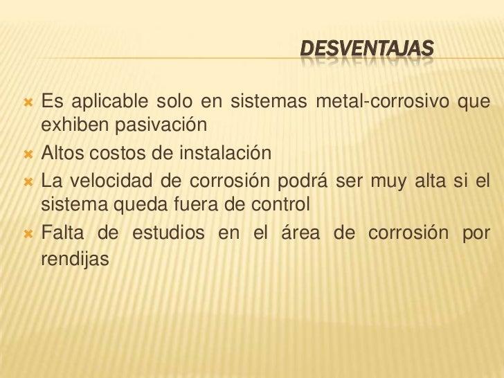 DESVENTAJAS   Es aplicable solo en sistemas metal-corrosivo que    exhiben pasivación   Altos costos de instalación   L...