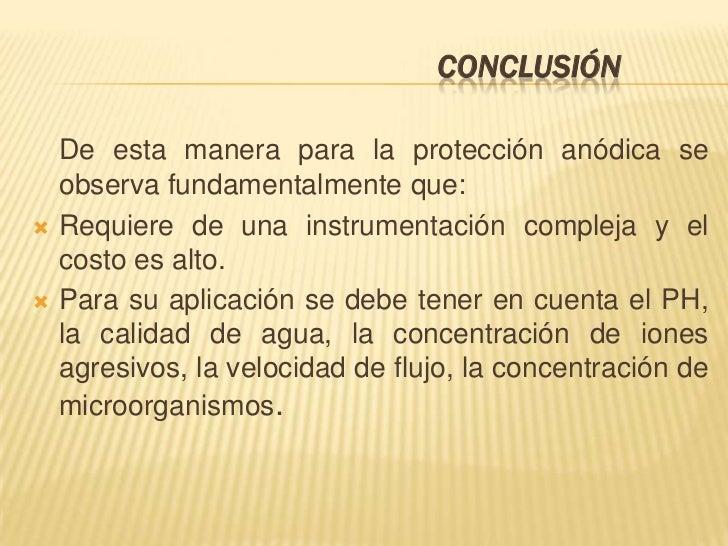 CONCLUSIÓN    De esta manera para la protección anódica se    observa fundamentalmente que:   Requiere de una instrumenta...