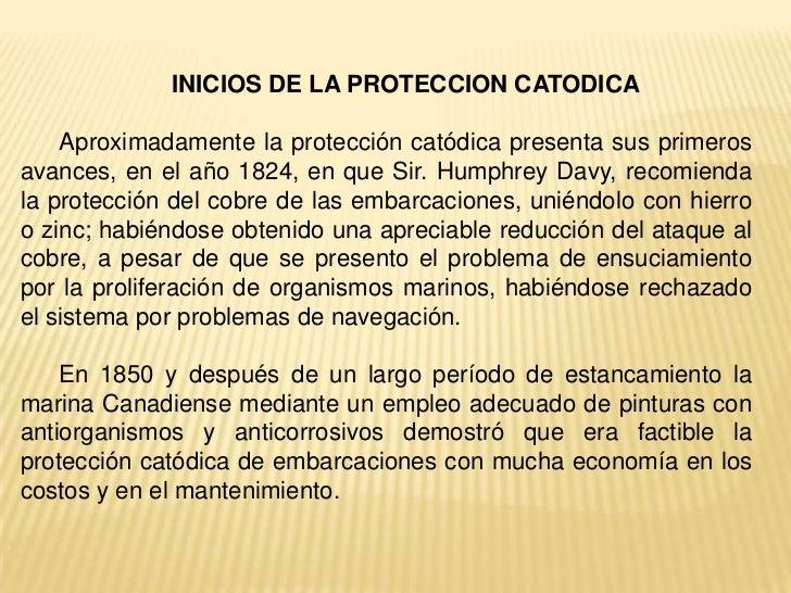 INICIOS DE LA PROTECCION CATODICA    Aproximadamente la protección catódica presenta sus primerosavances, en el año 1824, ...