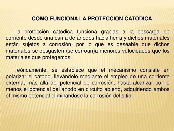 COMO FUNCIONA LA PROTECCION CATODICA    La protección catódica funciona gracias a la descarga decorriente desde una cama d...