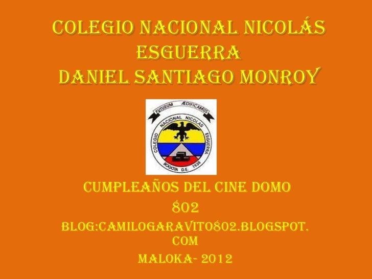Colegio Nacional Nicolás       EsguerraDaniel Santiago Monroy  cumpleaños del cine domo           802Blog:camilogaravito80...