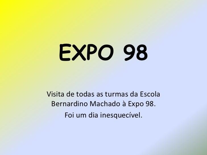EXPO 98Visita de todas as turmas da Escola Bernardino Machado à Expo 98.      Foi um dia inesquecível.