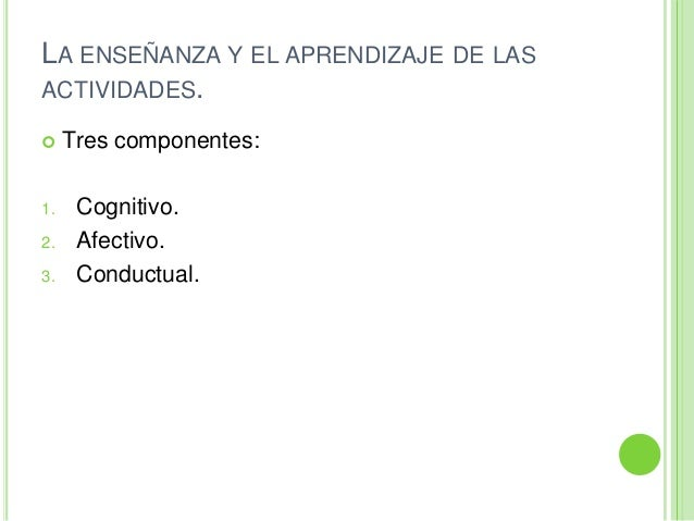 LA ENSEÑANZA Y EL APRENDIZAJE DE LASACTIVIDADES. Tres componentes:1. Cognitivo.2. Afectivo.3. Conductual.