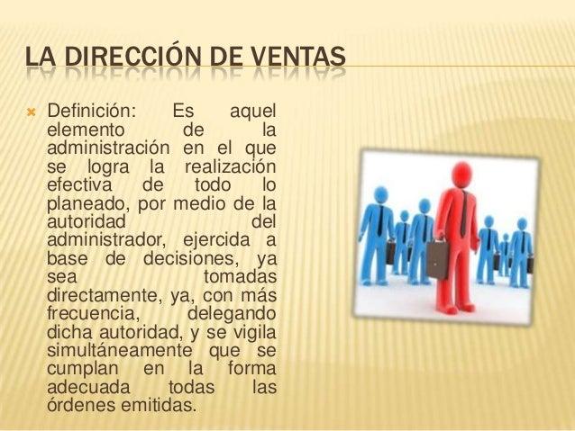 LA DIRECCIÓN DE VENTAS   Definición:     Es     aquel    elemento         de       la    administración en el que    se l...