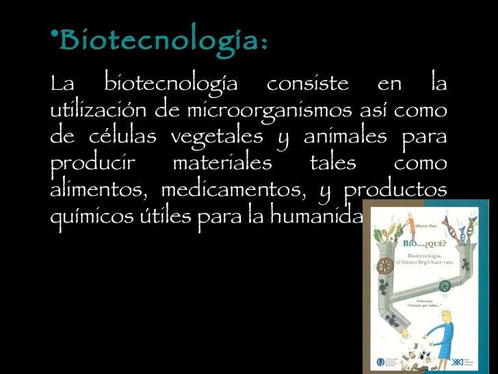 <ul><li>Biotecnología: </li></ul><ul><li>La biotecnología consiste en la utilización de microorganismos así como de célula...