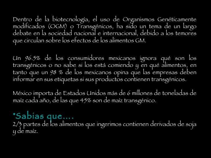 <ul><li>Dentro de la biotecnología, el uso de Organismos Genéticamente modificados (OGM) o Transgénicos, ha sido un tema d...