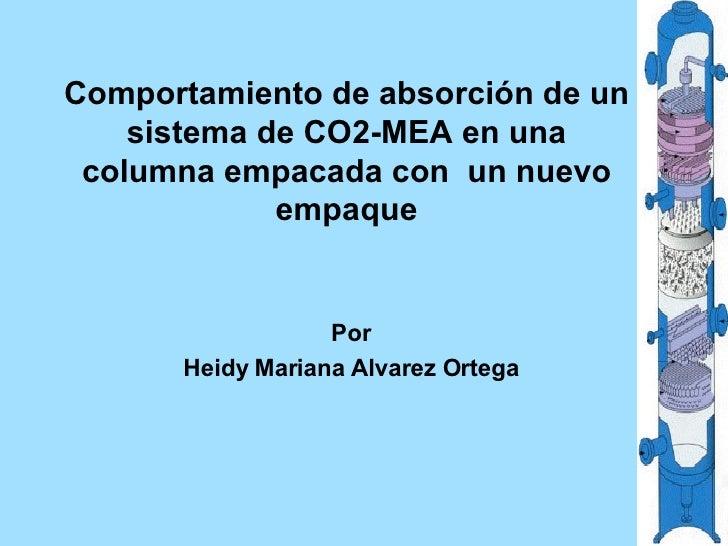 Comportamiento de absorción de un sistema de CO2-MEA en una columna empacada con  un nuevo empaque Por Heidy Mariana Alvar...