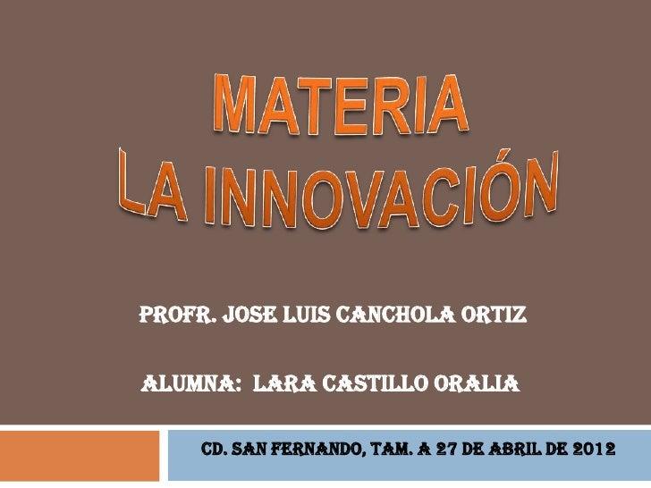 PROFR. JOSE LUIS CANCHOLA ORTIZALUMNA: LARA CASTILLO ORALIA    CD. SAN FERNANDO, TAM. A 27 DE ABRIL DE 2012