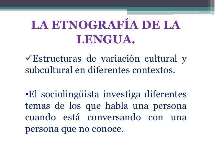 LA ETNOGRAFÍA DE LA       LENGUA.Estructuras de variación cultural ysubcultural en diferentes contextos.•El sociolingüist...