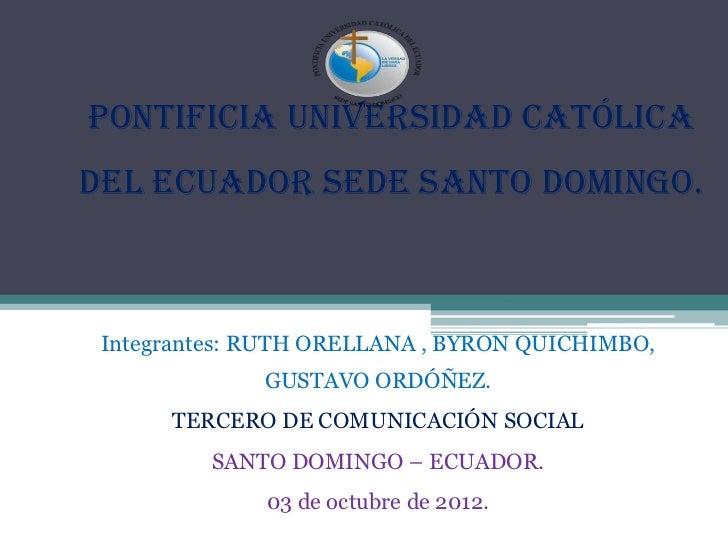 PONTIFICIA UNIVERSIDAD CATÓLICADEL ECUADOR SEDE SANTO DOMINGO. Integrantes: RUTH ORELLANA , BYRON QUICHIMBO,              ...