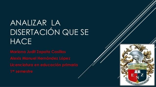 ANALIZAR LA DISERTACIÓN QUE SE HACE Mariana Judit Zapata Casillas Alexis Manuel Hernández López Licenciatura en educación ...