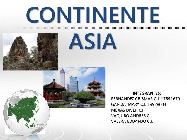 CONTINENTE  ASIA  INTEGRANTES:  FERNANDEZ CRISMAR C.I. 17691679  GARCIA MARY C.I. 19928603  MEJIAS DIVER C.I.  VAQUIRO AND...