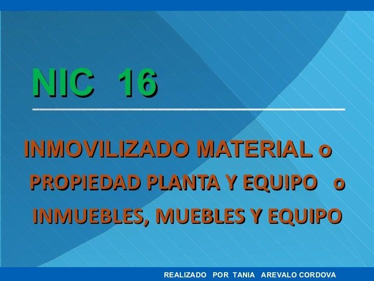 NIC  16 INMOVILIZADO MATERIAL o PROPIEDAD PLANTA Y EQUIPO  o INMUEBLES, MUEBLES Y EQUIPO REALIZADO  POR  TANIA  AREVALO CO...