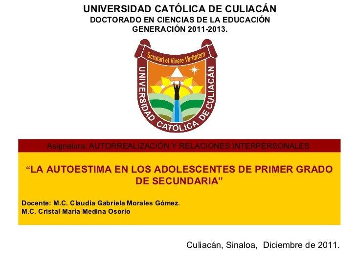 """UNIVERSIDAD CATÓLICA DE CULIACÁN DOCTORADO EN CIENCIAS DE LA EDUCACIÓN GENERACIÓN 2011-2013. """" LA AUTOESTIMA EN LOS ADOLES..."""