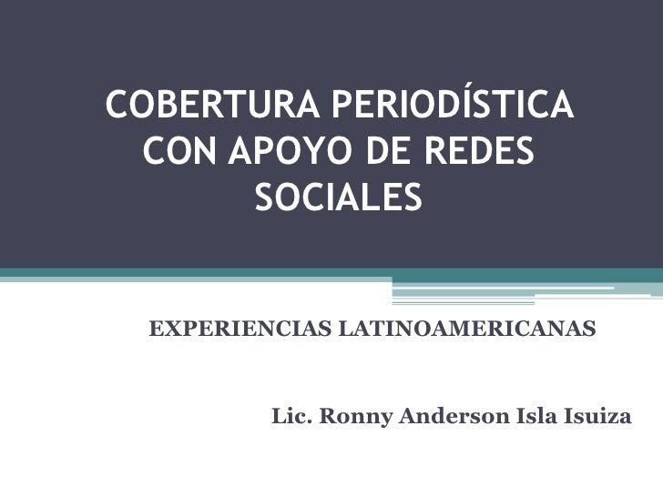 COBERTURA PERIODÍSTICA CON APOYO DE REDES      SOCIALES  EXPERIENCIAS LATINOAMERICANAS         Lic. Ronny Anderson Isla Is...