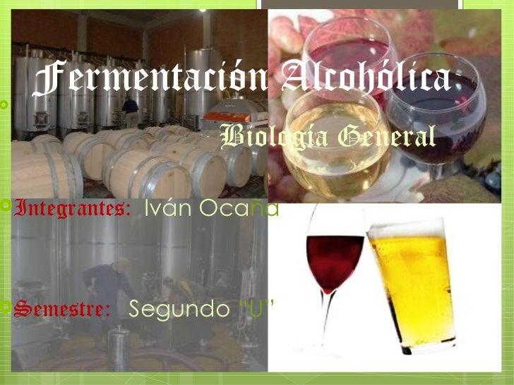 "    Fermentación Alcohólica                     Biología GeneralIntegrantes:   Iván OcañaSemestre:   Segundo ""U"""