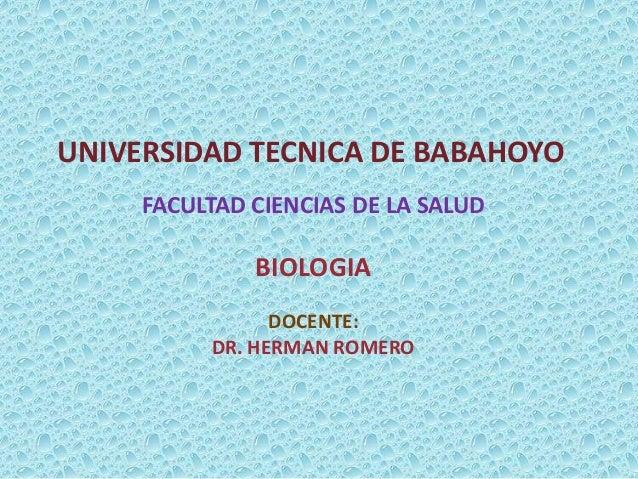 UNIVERSIDAD TECNICA DE BABAHOYO FACULTAD CIENCIAS DE LA SALUD BIOLOGIA DOCENTE: DR. HERMAN ROMERO