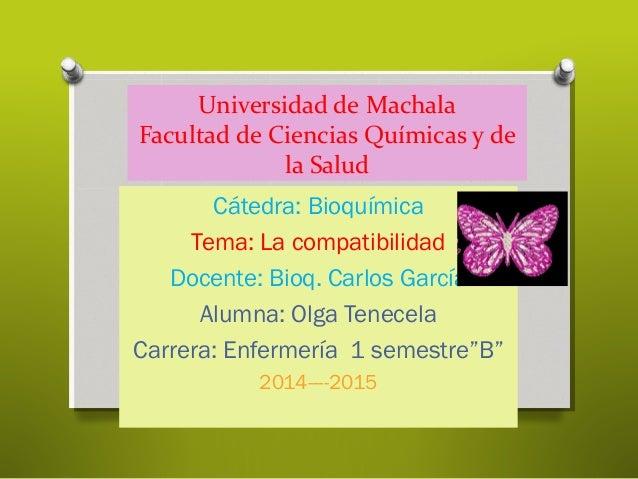Universidad de Machala Facultad de Ciencias Químicas y de la Salud Cátedra: Bioquímica Tema: La compatibilidad Docente: Bi...