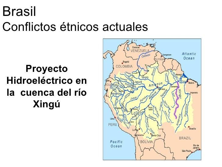 <ul>Brasil  Conflictos étnicos actuales  </ul><ul>Proyecto Hidroeléctrico en la  cuenca del río Xingú </ul>