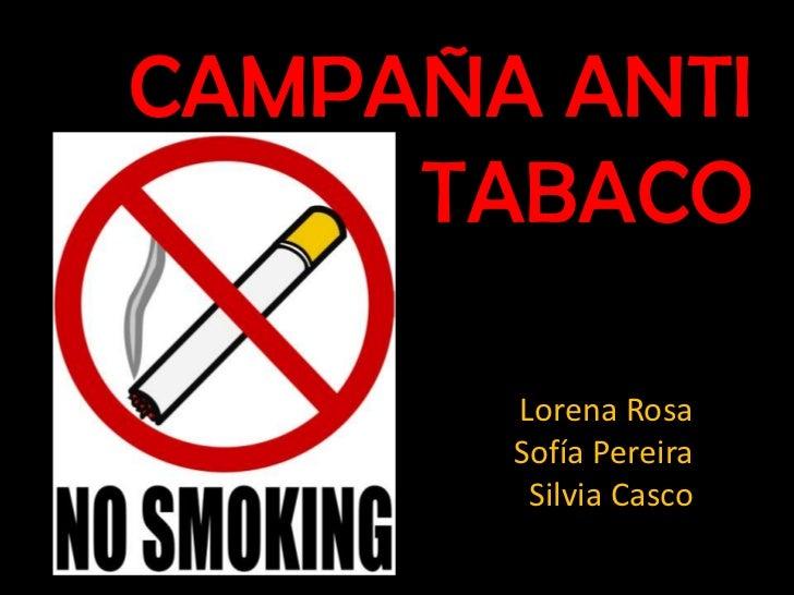 CAMPAÑA ANTI TABACO<br />Lorena RosaSofía PereiraSilvia Casco<br />