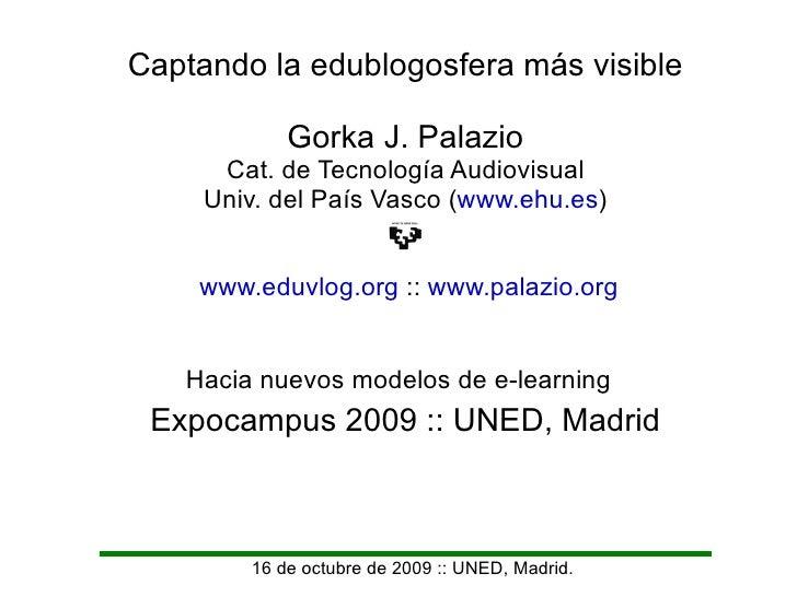 16 de octubre de 2009 :: UNED, Madrid. Captando la edublogosfera más visible Gorka J. Palazio Cat. de Tecnología Audiovisu...