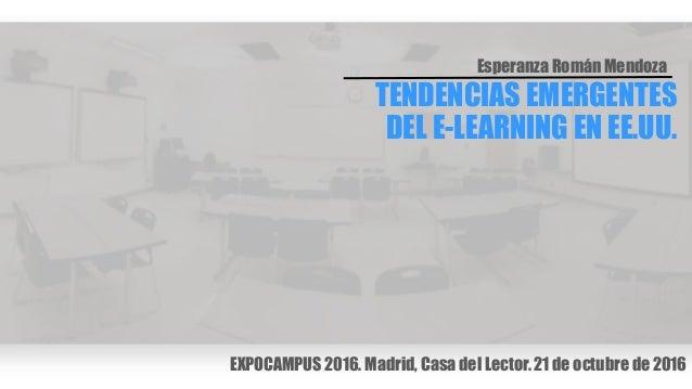 TENDENCIAS EMERGENTES DEL E-LEARNING EN EE.UU. Esperanza Román Mendoza EXPOCAMPUS 2016. Madrid, Casa del Lector. 21 de oct...