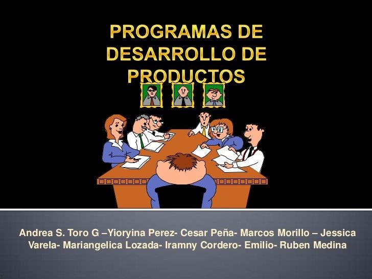 PROGRAMAS DE DESARROLLO DE PRODUCTOS<br />Andrea S. Toro G –Yioryina Perez- Cesar Peña- Marcos Morillo – Jessica Varela- M...