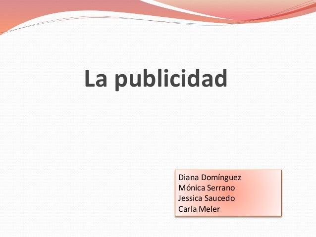 La publicidad Diana Domínguez Mónica Serrano Jessica Saucedo Carla Meler
