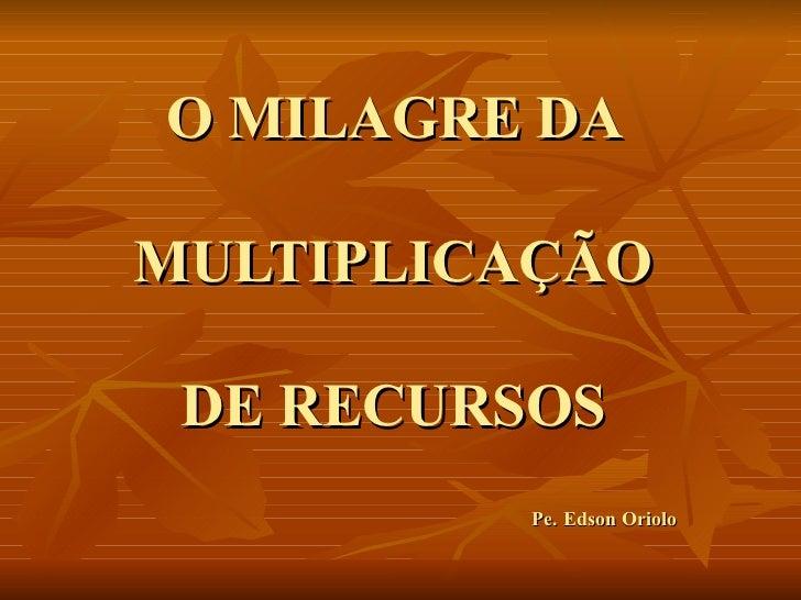 O MILAGRE DA  MULTIPLICAÇÃO  DE RECURSOS  Pe. Edson Oriolo